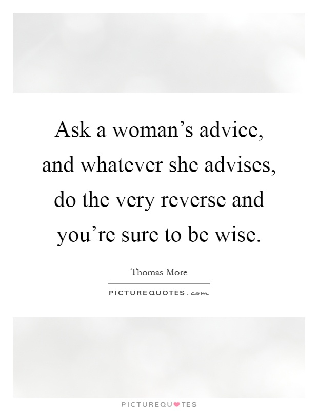 Ask a woman's advice, and whatever she advises, do the very reverse and you're sure to be wise Picture Quote #1