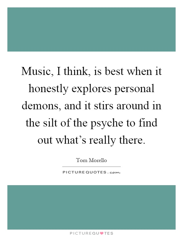 Music, I think, is best when it honestly explores personal demons, and it stirs around in the silt of the psyche to find out what's really there Picture Quote #1
