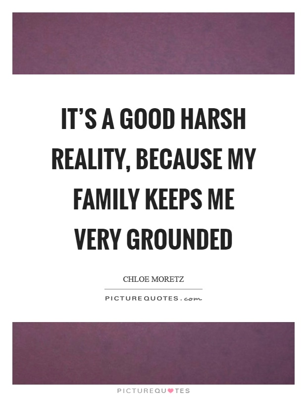 It's a good harsh reality, because my family keeps me very grounded Picture Quote #1