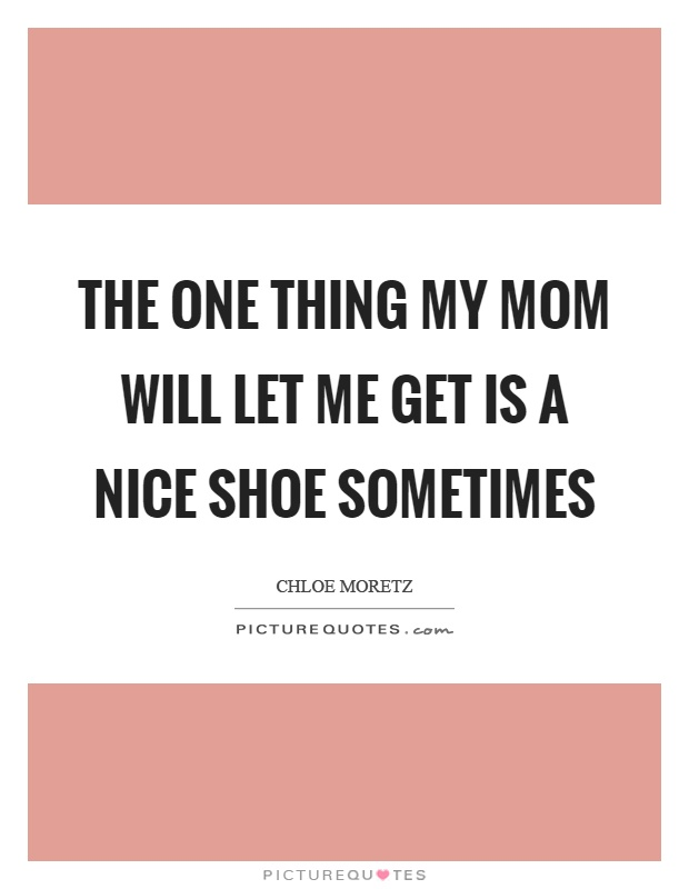 The one thing my mom will let me get is a nice shoe sometimes Picture Quote #1