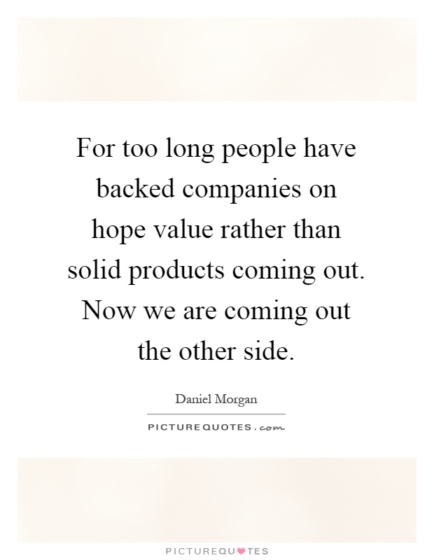 For too long people have backed companies on hope value rather than solid products coming out. Now we are coming out the other side Picture Quote #1