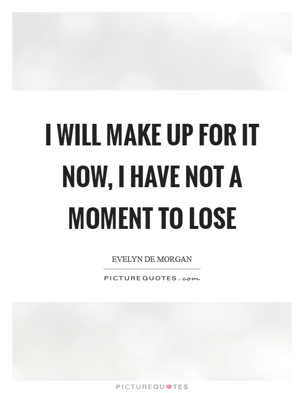 I will make up for it now, I have not a moment to lose Picture Quote #1
