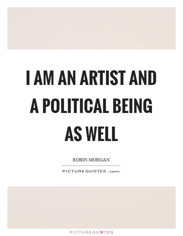 I am an artist and a political being as well Picture Quote #1