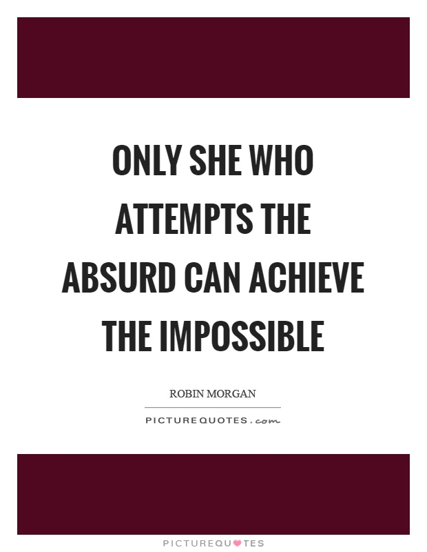 Only she who attempts the absurd can achieve the impossible Picture Quote #1