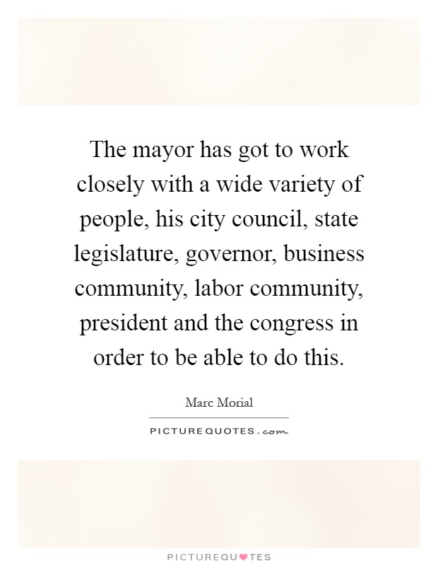 The mayor has got to work closely with a wide variety of people, his city council, state legislature, governor, business community, labor community, president and the congress in order to be able to do this Picture Quote #1