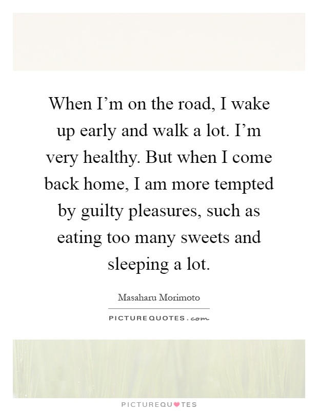 When I'm on the road, I wake up early and walk a lot. I'm very healthy. But when I come back home, I am more tempted by guilty pleasures, such as eating too many sweets and sleeping a lot Picture Quote #1