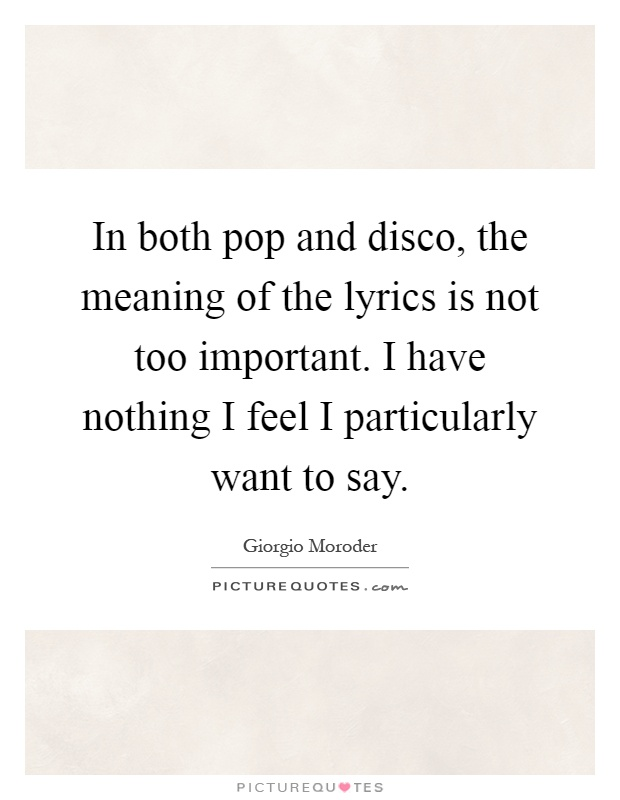 In both pop and disco, the meaning of the lyrics is not too important. I have nothing I feel I particularly want to say Picture Quote #1