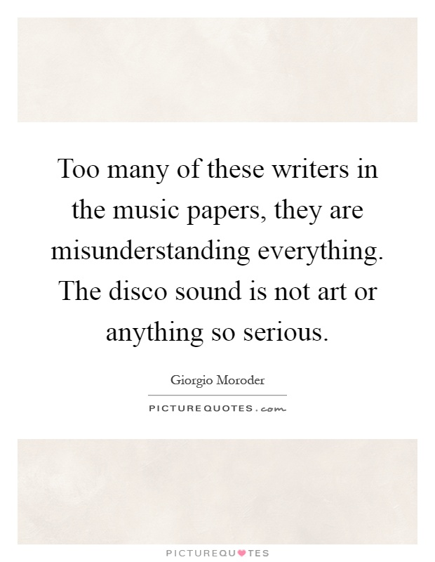Too many of these writers in the music papers, they are misunderstanding everything. The disco sound is not art or anything so serious Picture Quote #1
