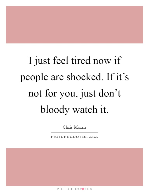 I just feel tired now if people are shocked. If it's not for you, just don't bloody watch it Picture Quote #1