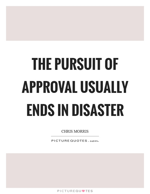 The pursuit of approval usually ends in disaster Picture Quote #1