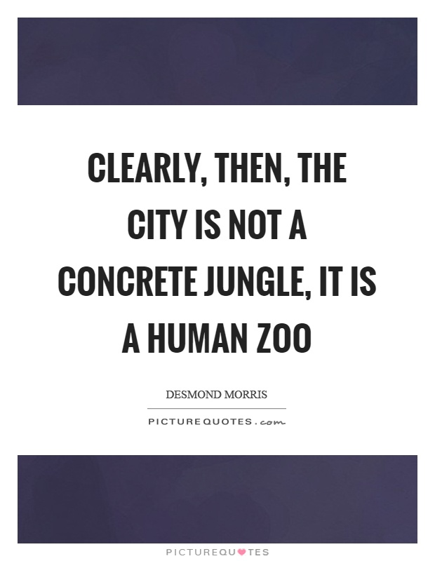 Clearly, then, the city is not a concrete jungle, it is a human zoo Picture Quote #1