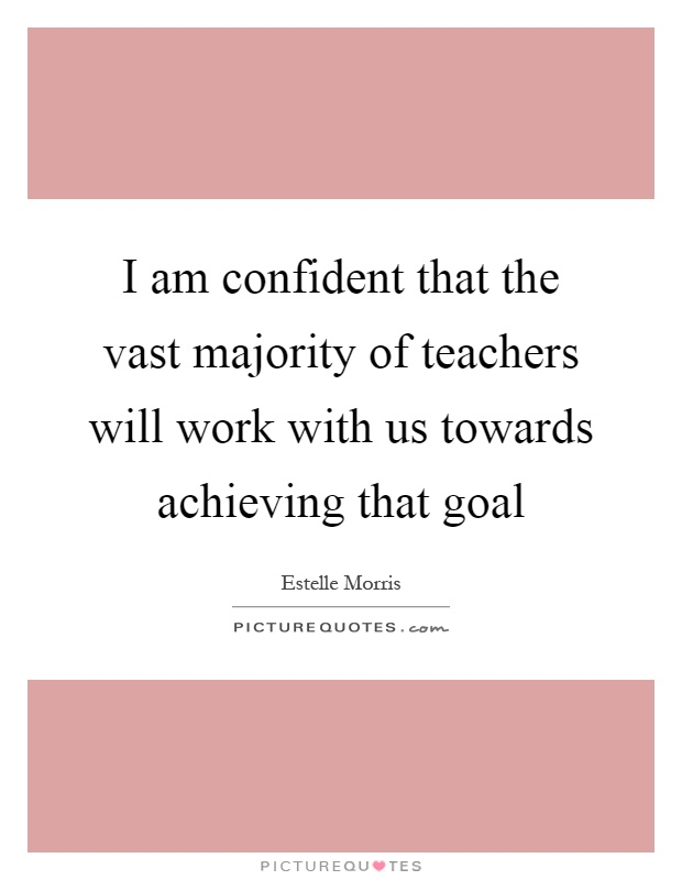 I am confident that the vast majority of teachers will work with us towards achieving that goal Picture Quote #1
