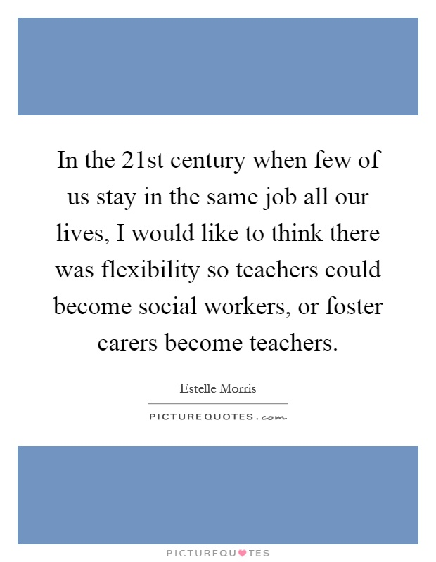In the 21st century when few of us stay in the same job all our lives, I would like to think there was flexibility so teachers could become social workers, or foster carers become teachers Picture Quote #1
