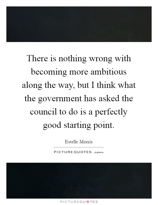 There is nothing wrong with becoming more ambitious along the way, but I think what the government has asked the council to do is a perfectly good starting point Picture Quote #1