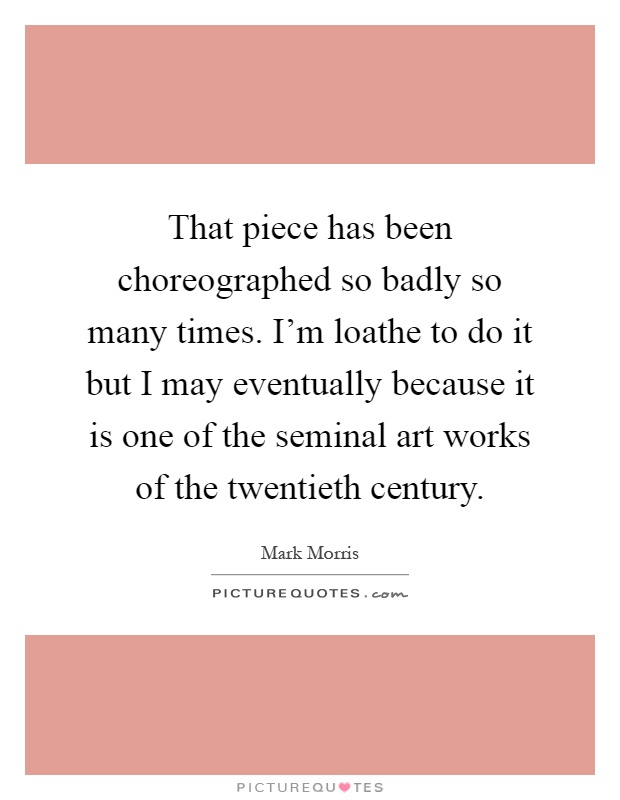 That piece has been choreographed so badly so many times. I'm loathe to do it but I may eventually because it is one of the seminal art works of the twentieth century Picture Quote #1
