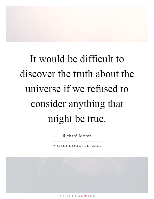 It would be difficult to discover the truth about the universe if we refused to consider anything that might be true Picture Quote #1