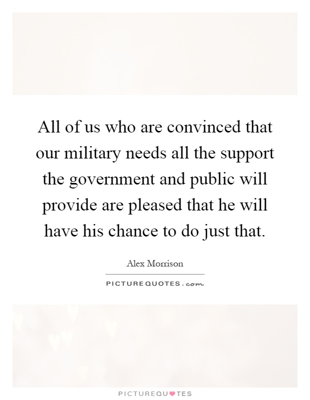 All of us who are convinced that our military needs all the support the government and public will provide are pleased that he will have his chance to do just that Picture Quote #1