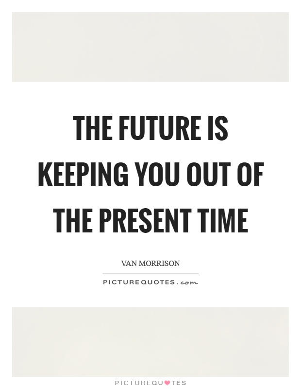 The future is keeping you out of the present time Picture Quote #1