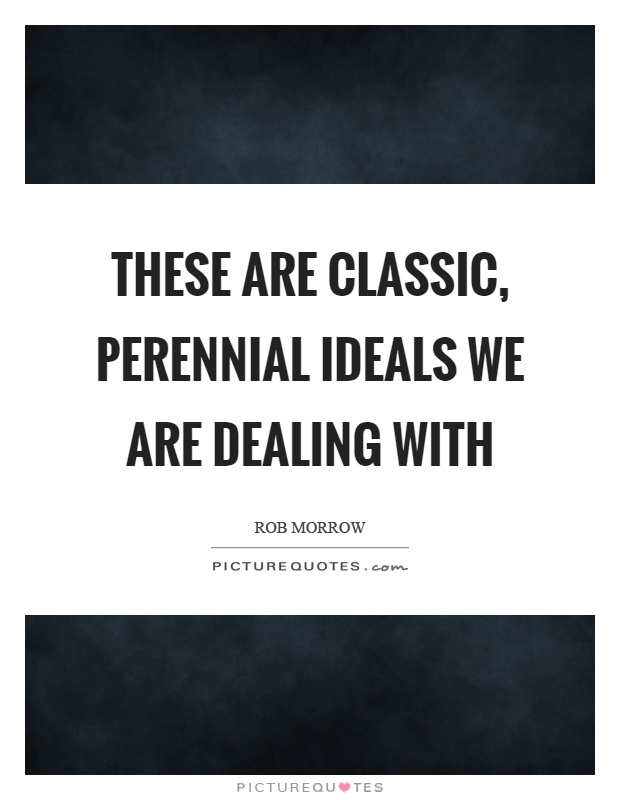 These are classic, perennial ideals we are dealing with Picture Quote #1