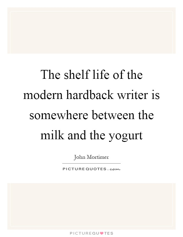 The shelf life of the modern hardback writer is somewhere between the milk and the yogurt Picture Quote #1