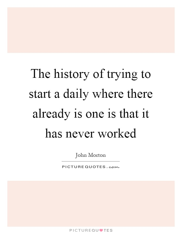 The history of trying to start a daily where there already is one is that it has never worked Picture Quote #1