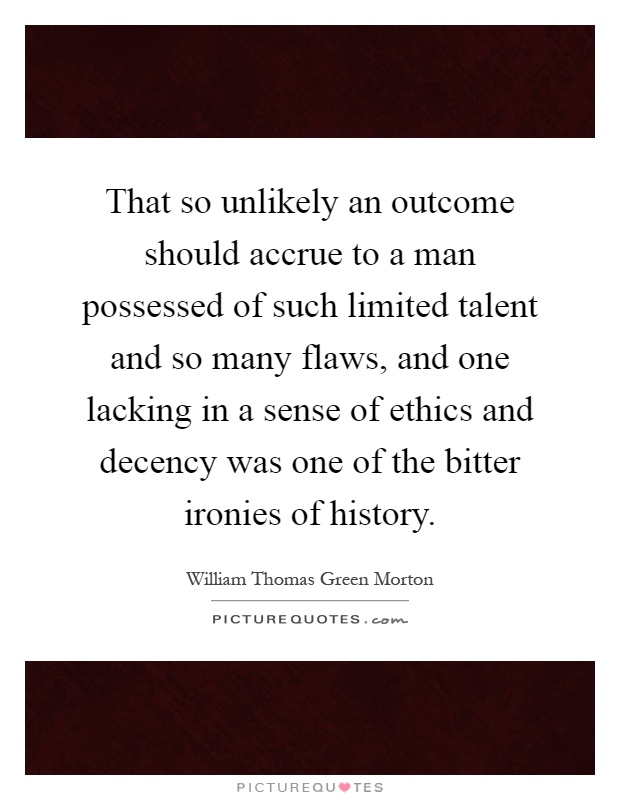 That so unlikely an outcome should accrue to a man possessed of such limited talent and so many flaws, and one lacking in a sense of ethics and decency was one of the bitter ironies of history Picture Quote #1