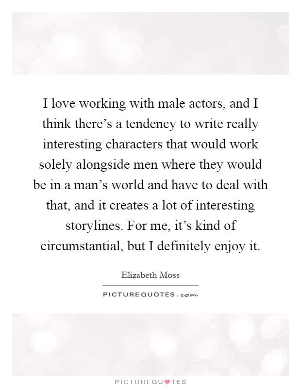I love working with male actors, and I think there's a tendency to write really interesting characters that would work solely alongside men where they would be in a man's world and have to deal with that, and it creates a lot of interesting storylines. For me, it's kind of circumstantial, but I definitely enjoy it Picture Quote #1