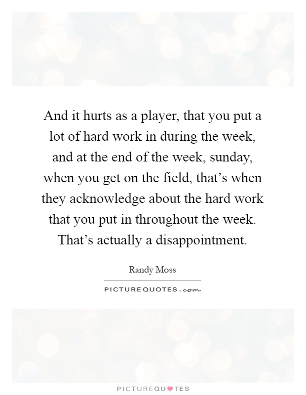 And it hurts as a player, that you put a lot of hard work in during the week, and at the end of the week, sunday, when you get on the field, that's when they acknowledge about the hard work that you put in throughout the week. That's actually a disappointment Picture Quote #1