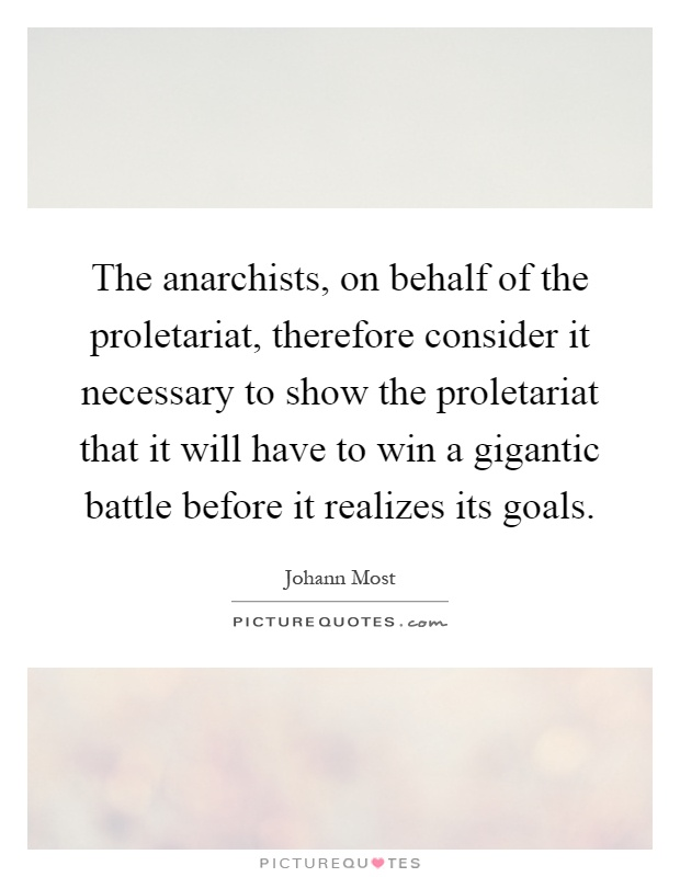 The anarchists, on behalf of the proletariat, therefore consider it necessary to show the proletariat that it will have to win a gigantic battle before it realizes its goals Picture Quote #1
