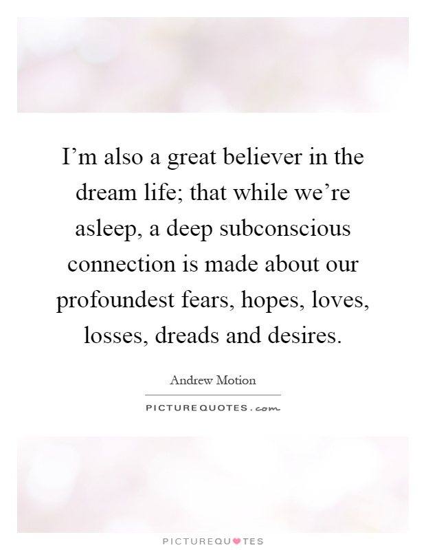 I'm also a great believer in the dream life; that while we're asleep, a deep subconscious connection is made about our profoundest fears, hopes, loves, losses, dreads and desires Picture Quote #1