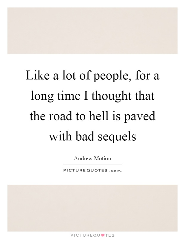 Like a lot of people, for a long time I thought that the road to hell is paved with bad sequels Picture Quote #1