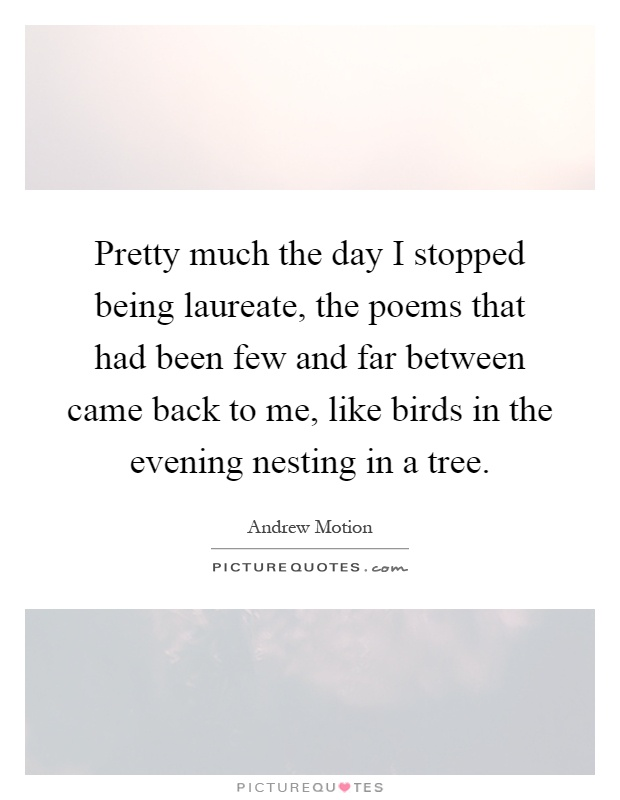 Pretty much the day I stopped being laureate, the poems that had been few and far between came back to me, like birds in the evening nesting in a tree Picture Quote #1