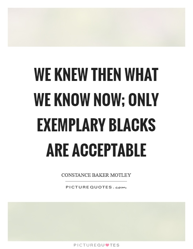 We knew then what we know now; only exemplary blacks are acceptable Picture Quote #1