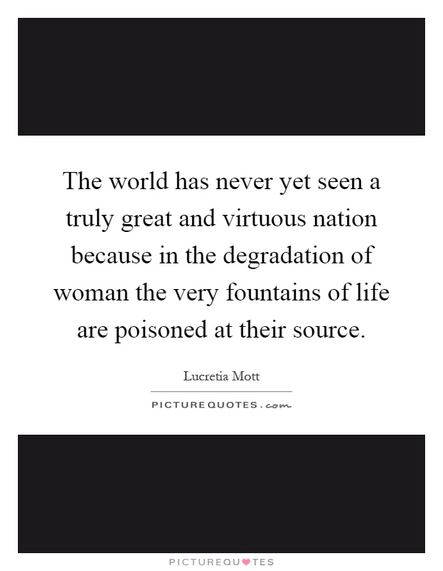 The world has never yet seen a truly great and virtuous nation because in the degradation of woman the very fountains of life are poisoned at their source Picture Quote #1