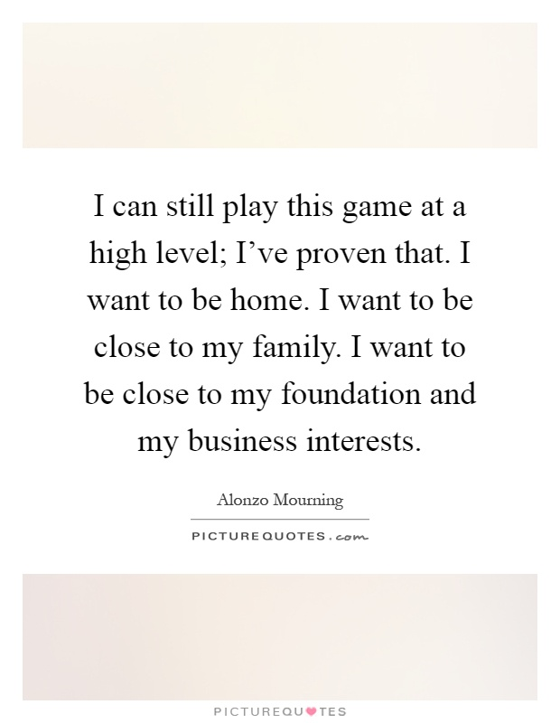 I can still play this game at a high level; I've proven that. I want to be home. I want to be close to my family. I want to be close to my foundation and my business interests Picture Quote #1