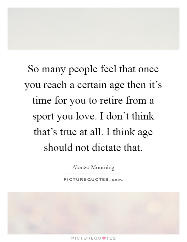 So many people feel that once you reach a certain age then it's time for you to retire from a sport you love. I don't think that's true at all. I think age should not dictate that Picture Quote #1