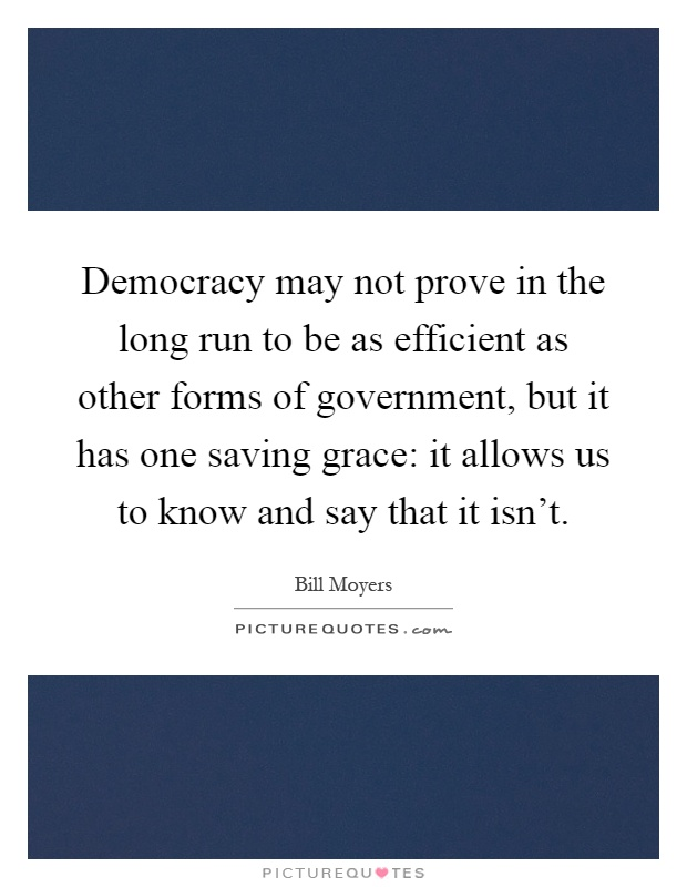 Democracy may not prove in the long run to be as efficient as other forms of government, but it has one saving grace: it allows us to know and say that it isn't Picture Quote #1