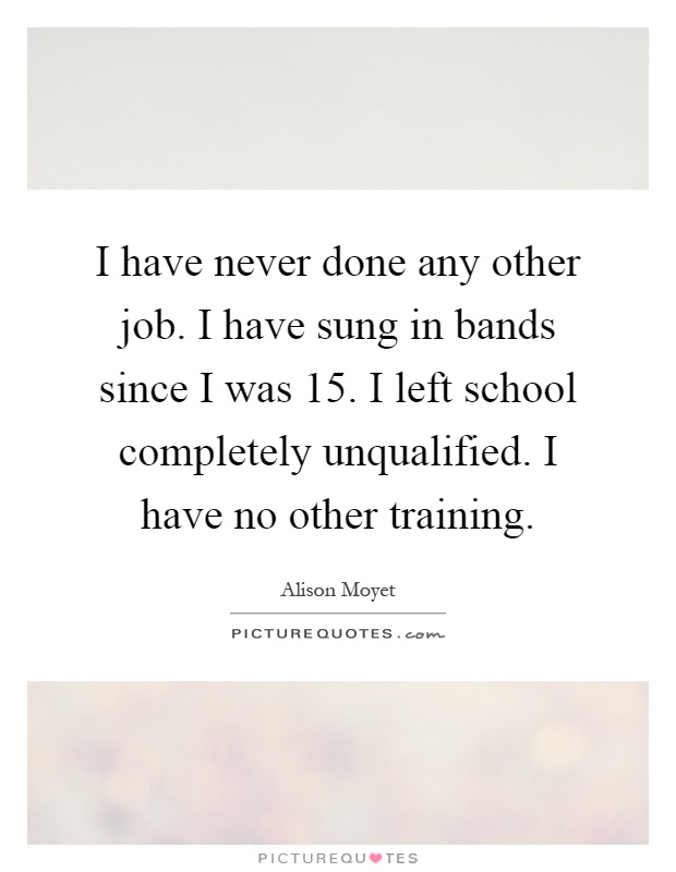 I have never done any other job. I have sung in bands since I was 15. I left school completely unqualified. I have no other training Picture Quote #1