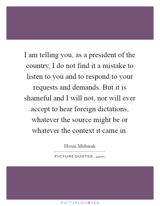 I am telling you, as a president of the country, I do not find it a mistake to listen to you and to respond to your requests and demands. But it is shameful and I will not, nor will ever accept to hear foreign dictations, whatever the source might be or whatever the context it came in Picture Quote #1