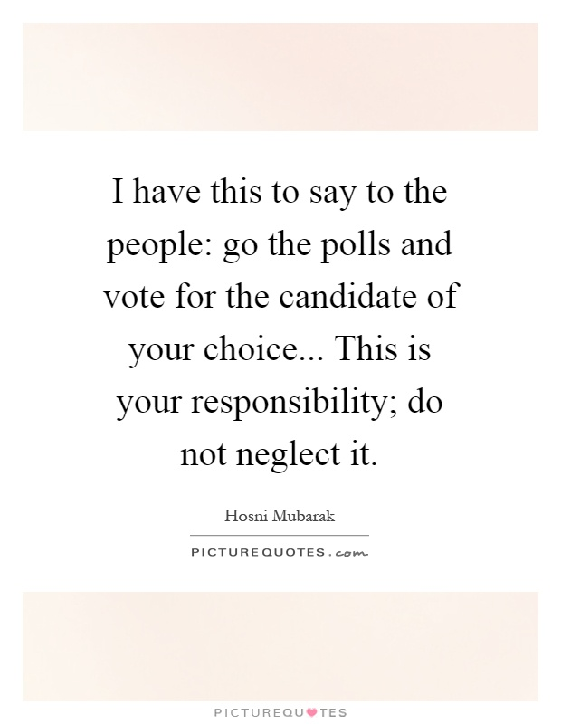 I have this to say to the people: go the polls and vote for the candidate of your choice... This is your responsibility; do not neglect it Picture Quote #1