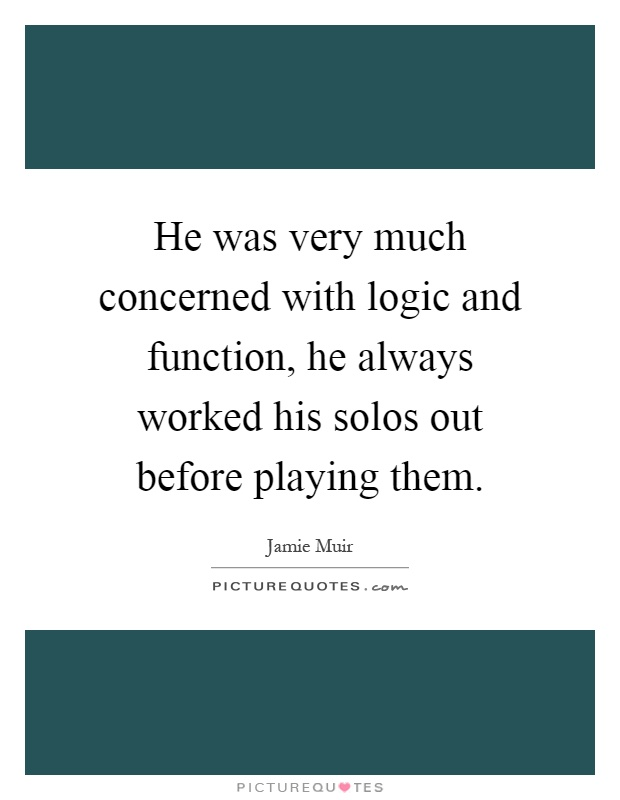 He was very much concerned with logic and function, he always worked his solos out before playing them Picture Quote #1
