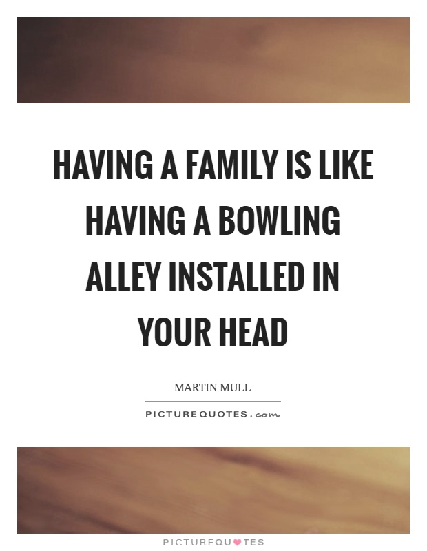 Having a family is like having a bowling alley installed in your head Picture Quote #1