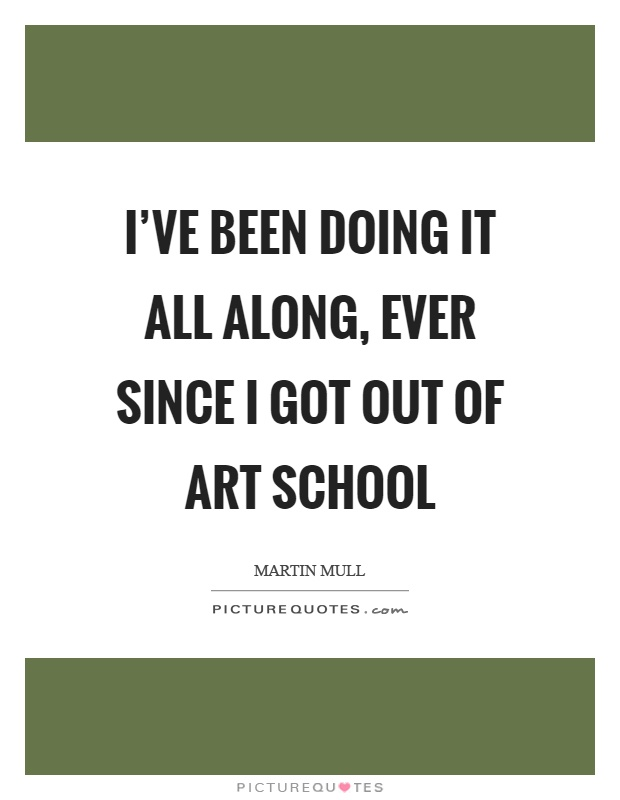 I've been doing it all along, ever since I got out of art school Picture Quote #1