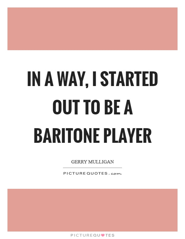 In a way, I started out to be a baritone player Picture Quote #1