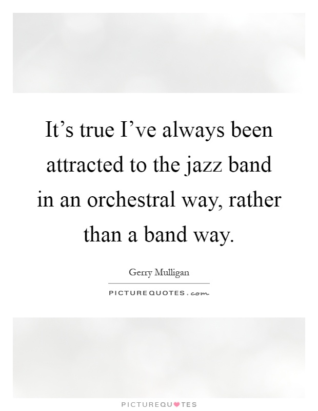 It's true I've always been attracted to the jazz band in an orchestral way, rather than a band way Picture Quote #1