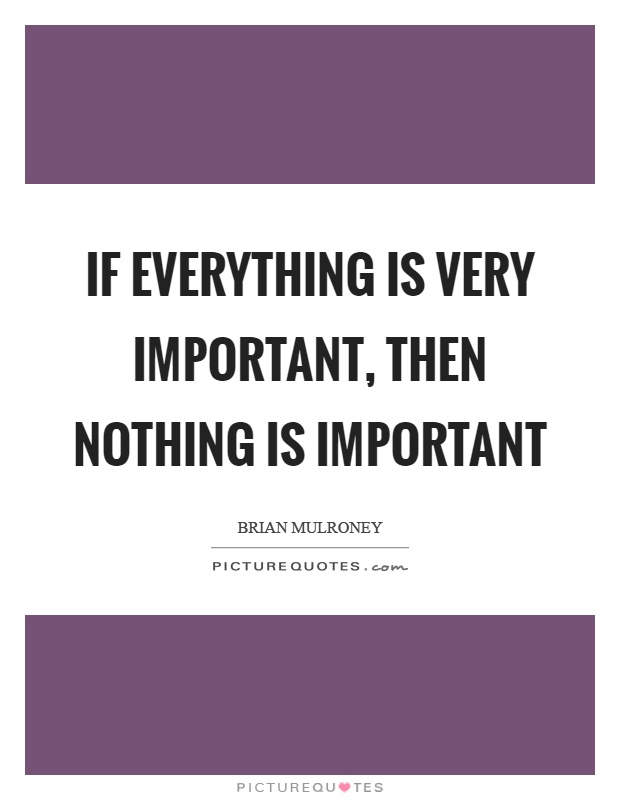 If everything is very important, then nothing is important Picture Quote #1