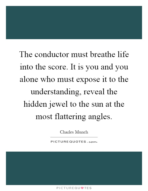 The conductor must breathe life into the score. It is you and you alone who must expose it to the understanding, reveal the hidden jewel to the sun at the most flattering angles Picture Quote #1