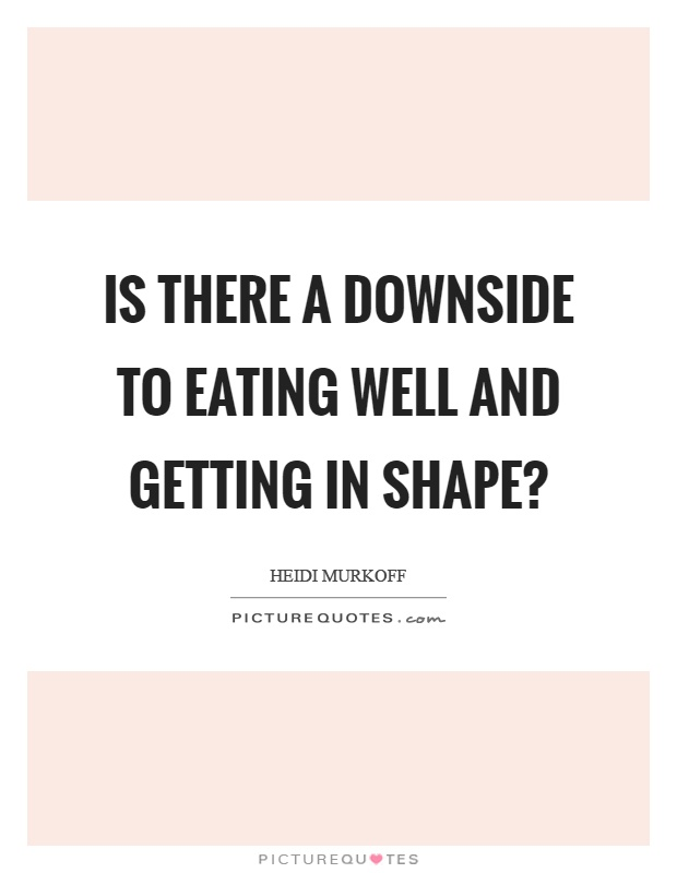 Is there a downside to eating well and getting in shape? Picture Quote #1