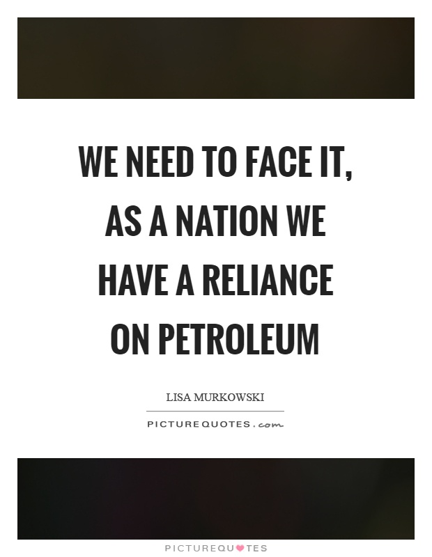 We need to face it, as a nation we have a reliance on petroleum Picture Quote #1