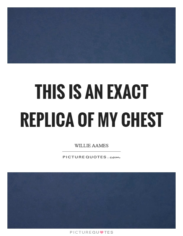 This is an exact replica of my chest Picture Quote #1